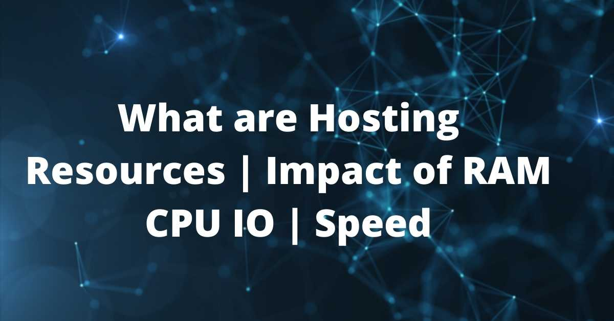 What are Hosting Resources _ Impact of RAM CPU IO _ Speed